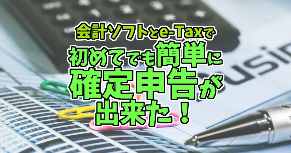 会計ソフトとe-Taxで初めてでも簡単に確定申告が出来た!